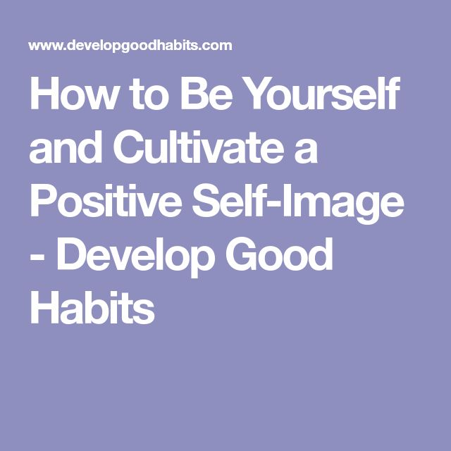 How to Be Yourself and Cultivate a Positive Self-Image - Develop Good Habits