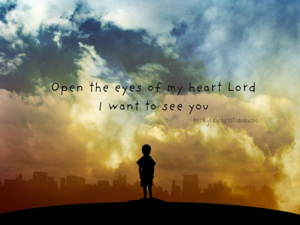If You Want To Know Where Your Heart Is Look Where Your: Open The Eyes Of My Heart Lord, I Want To See You , High