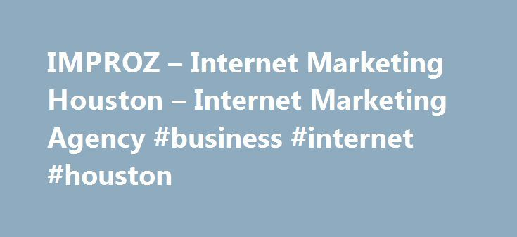 IMPROZ – Internet Marketing Houston – Internet Marketing Agency #business #internet #houston http://charlotte.remmont.com/improz-internet-marketing-houston-internet-marketing-agency-business-internet-houston/  IMPROZ has brought great excitement and energy to my business. The owners have clear knowledge of how a correctly designed website and properly created and maintained social media platforms can drive real leads to your business. Their response to my concerns has always been immediate…