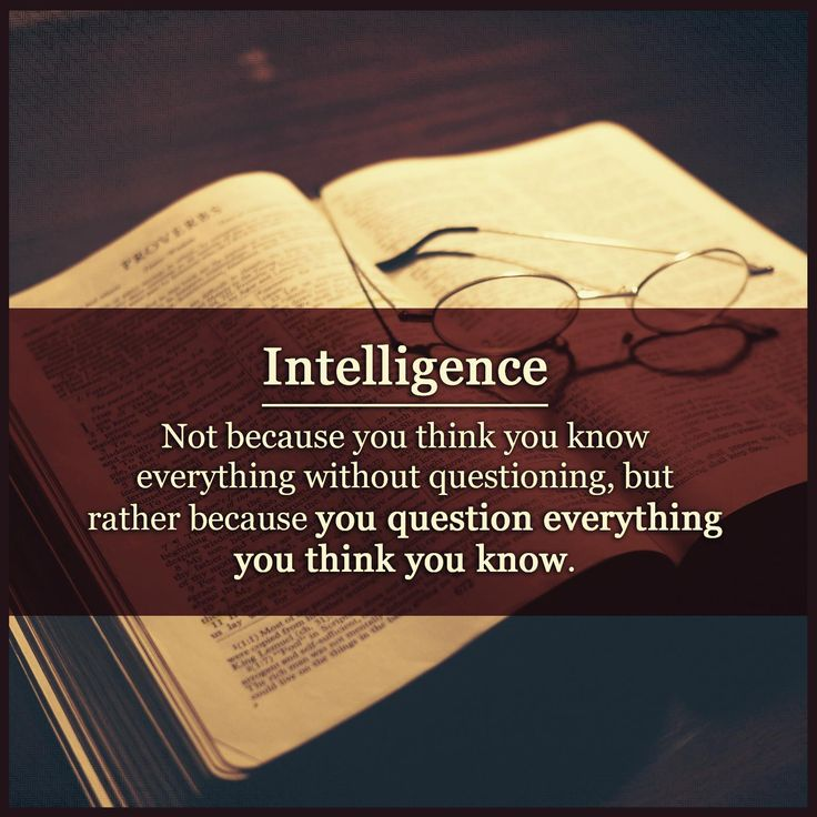 Intelligence: Not because you think you know everything without questions, but rather because you question everything you think you know.