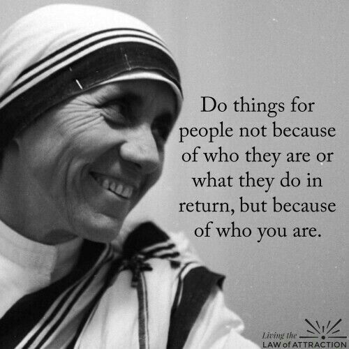 Saint Teresa I love this.  Regardless of if they deserve kindnesses, if you have felt inspired to serve them... serve.