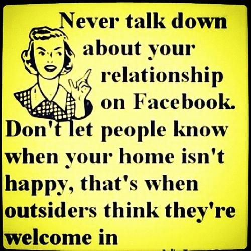 Never talk down about your relationship on Facebook. Don't let people know when your home isn't happy, that's when outsiders think they're welcome in.    lovequotesrus:    EVERYTHING LOVE