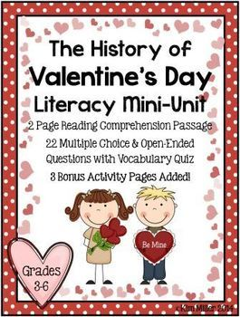 The History of Valentine's Day Literacy Mini Unit  This literacy mini unit is designed for grades 3-6. It includes: •	2 page reading comprehension passage •	22 question quiz with vocabulary included •	Open ended and multiple choice questions - 3 Bonus Activity Pages Included.  Answer Key Included!  http://www.teacherspayteachers.com/Store/Kim-Miller-24