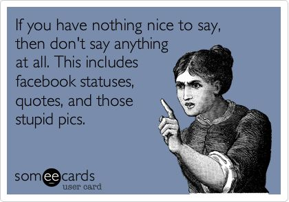 If you have nothing nice to say, then don't say anything at all. This includes facebook statuses, quotes, and those stupid pics.