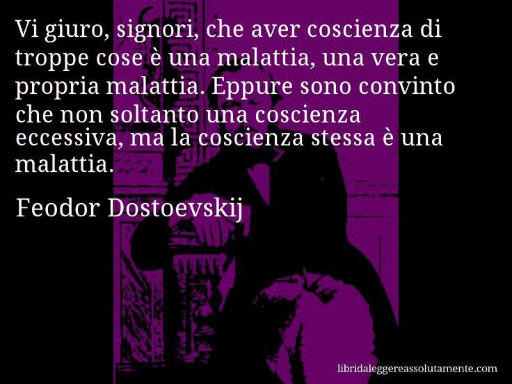 Aforisma di Feodor Dostoevskij , Vi giuro, signori, che aver coscienza di troppe cose è una malattia, una vera e propria malattia. Eppure sono convinto che non soltanto una coscienza eccessiva, ma la coscienza stessa è una malattia.