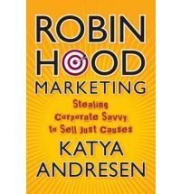 Robin Hood Marketing: Stealing Corporate Savvy to Sell Just Causes - By Katya Andresen