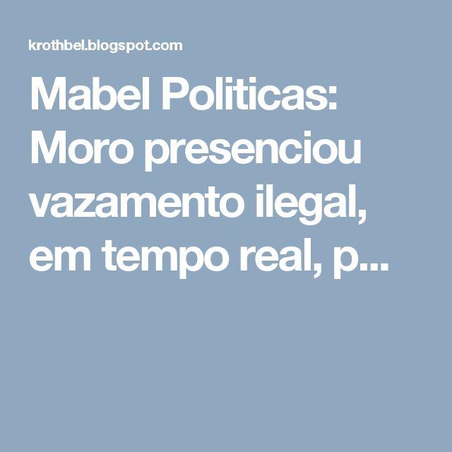 Mabel Politicas: Moro presenciou vazamento ilegal, em tempo real, p...