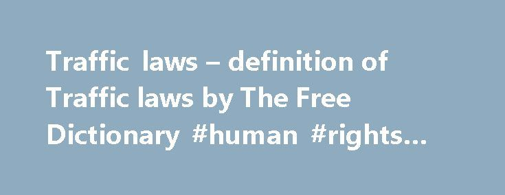 Traffic laws – definition of Traffic laws by The Free Dictionary #human #rights #laws http://laws.nef2.com/2017/05/02/traffic-laws-definition-of-traffic-laws-by-the-free-dictionary-human-rights-laws/  #traffic laws # traffic vito traffic in sth [+ liquor, drugs ] se livrer au trafic de qch traffic calming n mesures de ralentissement de la circulation en ville traffic circle n(US) rond-point m traffic cone n cône m de signalisation traffic control tower n tour f de contrôle traffic cop n…