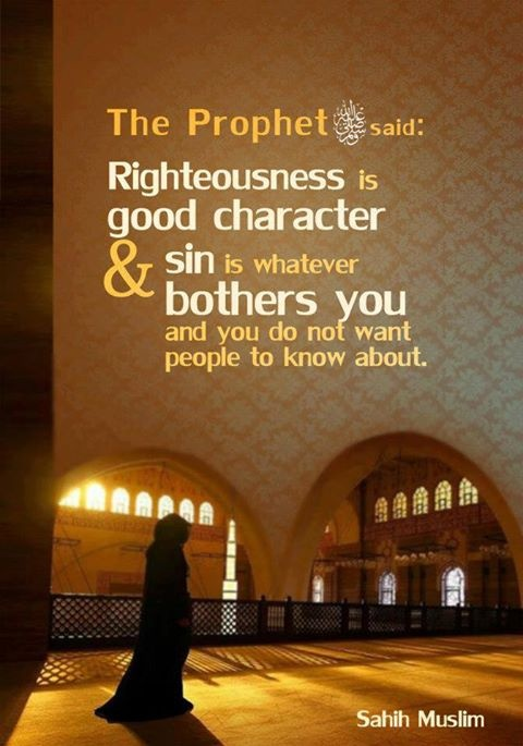 The prophet (peace and blessings be upon him )said, Righteousness is good character and sin is whatever bothers you and you do not want people to know about. [Sahih Muslim]
