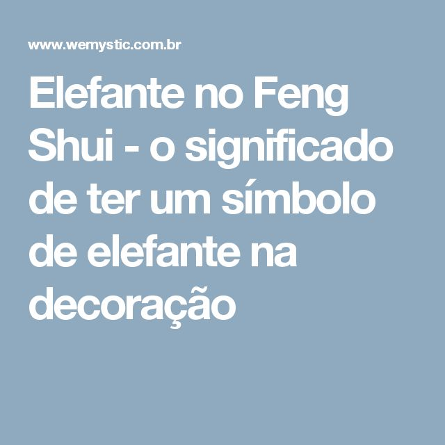 Elefante no Feng Shui - o significado de ter um símbolo de elefante na decoração