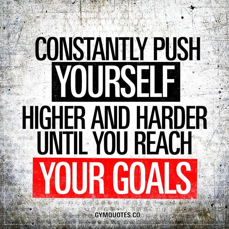 Constantly push yourself higher and harder until you reach your goals. - #goforit