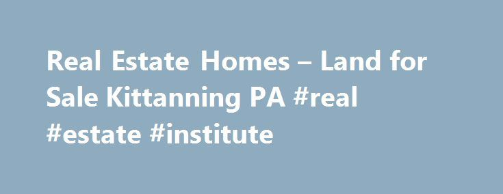 Real Estate Homes – Land for Sale Kittanning PA #real #estate #institute http://real-estate.nef2.com/real-estate-homes-land-for-sale-kittanning-pa-real-estate-institute/  #real estate agencies # Real Estate Property Buying, Selling & Renting Services Welcome to Your Real Estate Resource Altman Real Estate proudly serves Armstrong County, PA, and has provided guidance to homebuyers and sellers in the area for years. Ensuring that you're comfortable about your decision ranks as our top…