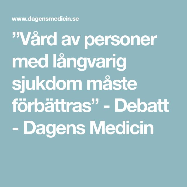 """""""Vård av personer med långvarig sjukdom måste förbättras"""" - Debatt - Dagens Medicin"""