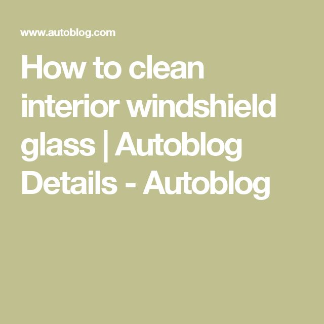 How to clean interior windshield glass | Autoblog Details - Autoblog