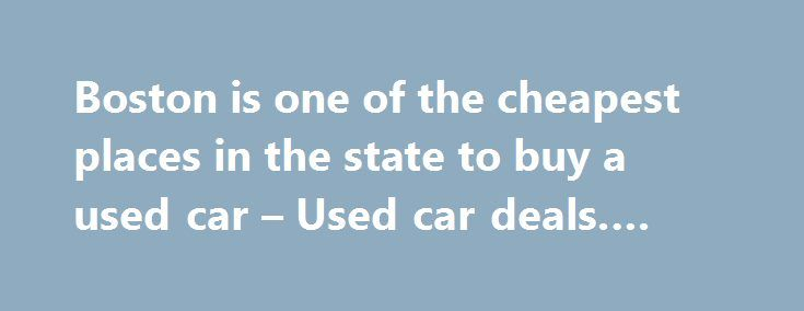 Boston is one of the cheapest places in the state to buy a used car – Used car deals. #car #used http://cars.nef2.com/boston-is-one-of-the-cheapest-places-in-the-state-to-buy-a-used-car-used-car-deals-car-used/  #find used cars # Boston is one of the cheapest places in the state to buy a used car Boston.com Staff | 11.25.15 | 1:25 PM If you re planning to buy a used car on Black Friday, you might want to think about which dealership you chose to go to it could save you some money. San…