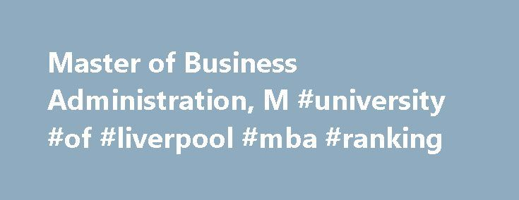Master of Business Administration, M #university #of #liverpool #mba #ranking http://missouri.nef2.com/master-of-business-administration-m-university-of-liverpool-mba-ranking/  # Overview Programme outline Key facts Admission requirements Fees and funding About Develop personally and professionally as a leader, and equip yourself for higher positions in management with this 100% online MBA from the AACSB-accredited University of Liverpool Management School. Focused on innovation and…