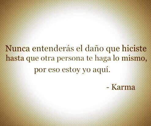 Nunca entenderás el daño que hiciste hasta que otra persona te haga lo mismo, por eso estoy yo aquí.- Karma #Frase