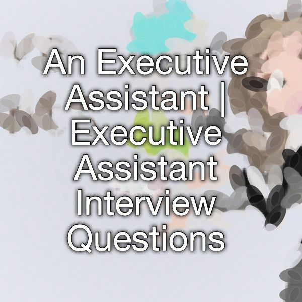 An Executive Assistant   Executive Assistant Interview Questions