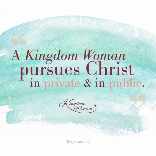 A Kingdom Woman pursues Christ in private and in public. - Tony Evans and Chrystal Evans Hurst #KingdomWoman TonyEvans.org ChrystalEvansHurst.com