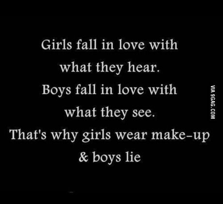 So accurate about our today's society...Girls fall in love with what they hear. Boys fall in love with what they see. That's why girls wear make-up and boys lie.