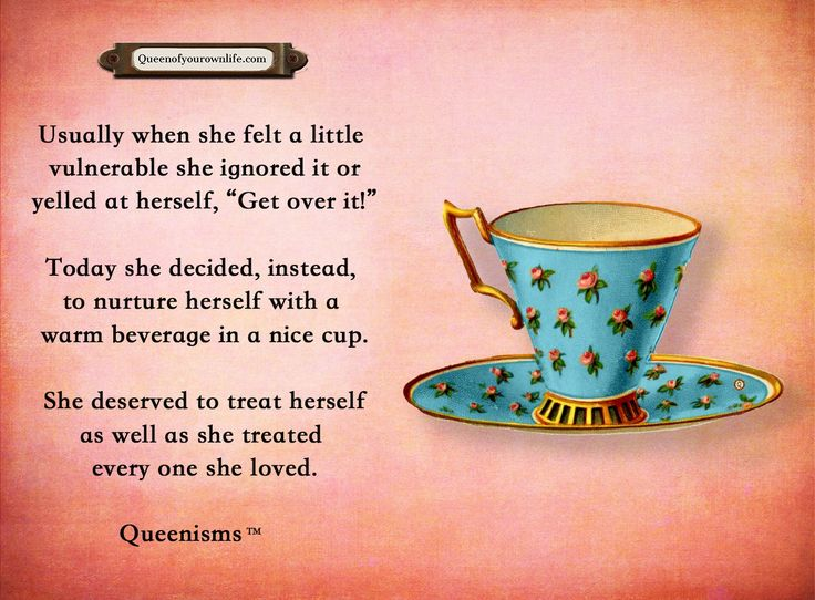 """Usually when she felt a little vulnerable she ignored it or yelled at herself, """"Get over it!"""" Today she decided, instead, to nurture herself with a warm beverage in a nice cup. She deserved to treat herself as well as she treated every one she loved. - Queenisms™"""