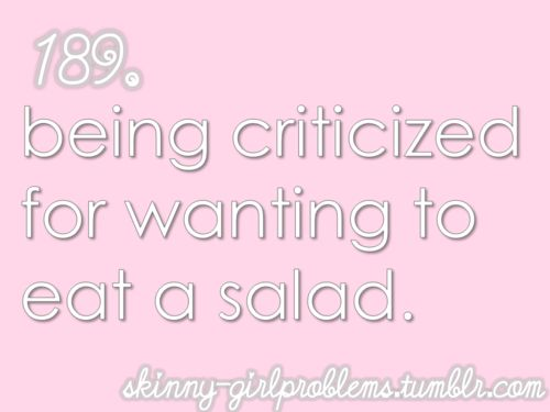 "Skinny girl problems: ""being criticized for wanting to eat a salad."""