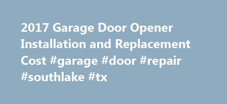 2017 Garage Door Opener Installation and Replacement Cost #garage #door #repair #southlake #tx http://colorado.remmont.com/2017-garage-door-opener-installation-and-replacement-cost-garage-door-repair-southlake-tx/  # How Much Does it Cost to Install a Garage Door Opener? On This Page: Having a garage door opener is important, just as it s important to have the door. Oftentimes the opener is not included in the door installation, so you ll need a method to open the door. Additionally, the…