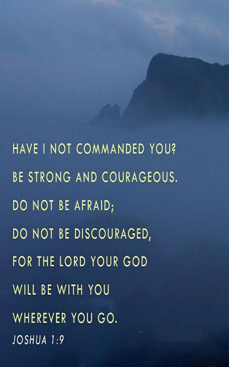 Joshua 1:9 (NIV) - Have I not commanded you? Be strong and courageous. Do not be afraid; do not be discouraged, for the Lord your God will be with you wherever you go.""