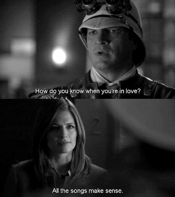 Castle: How do you know when you're in love. Beckett: All the songs make sense. Castle and Beckett; Castle TV show quotes