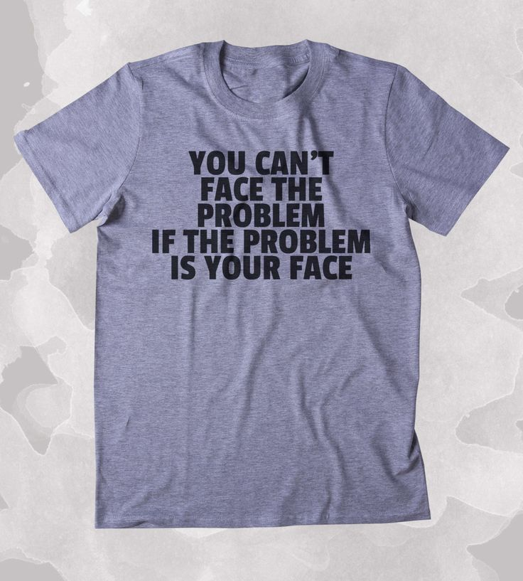 You Can't Face The Problem If The Problem Is Your Face Shirt Funny Sarcastic Attitude Clothing Tumblr T-shirt SIZE GUIDE UNI-SEX T-SHIRTS: Across Chest from Armpit to Armpit - Length from Collar to Bo