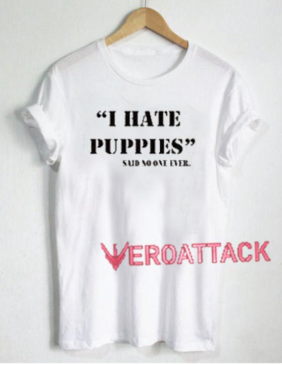 88711fb80ebc I Hate Puppies T Shirt Size XS,S,M,L,XL,2XL,3XL in 2019 | t shirt ...