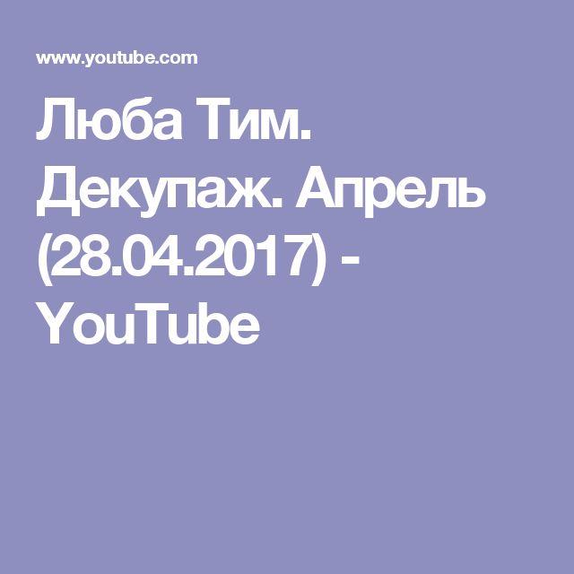 Люба Тим. Декупаж. Апрель (28.04.2017) - YouTube