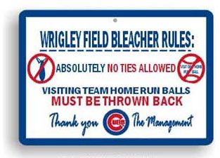 Wrigley Field Bleacher Rules Sign:  Absolutely no ties allowed.  Visiting team home run balls must be thrown back.
