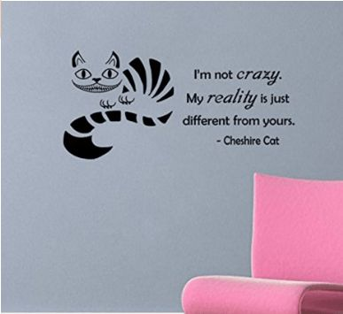 Cheshire Cat quote-I'm Not Crazy, My Reality Is Just Different Than Yours- Wall Decal