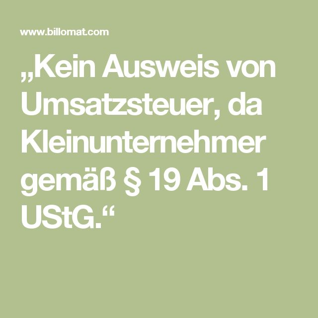 """""""Kein Ausweis von Umsatzsteuer, da Kleinunternehmer gemäß § 19 Abs. 1 UStG."""""""