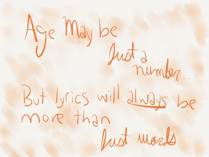 Age may be just a number, but lyrics will always be more than just words. Ahahah I don't know where I thought of that