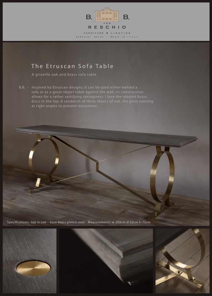 BB for Reschio - The Etruscan Sofa Table - A grisaille oak and brass sofa table. B.B. -Inspired by Etruscan designs, it can be used either behind a sofa or as a great object table against the wall. Its construction allows for a rather satisfying springiness. I love the rebated brass discs in the top. A sandwich of three sheets of oak, the grain running at right angles to prevent movement. www.reschio.com