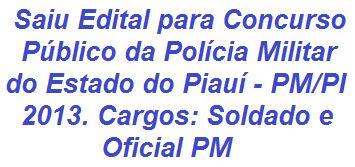 Divulgado Edital com normas e informações para a realização do Concurso Público da Polícia Militar do Estado do Piauí - PM/PI - 2013, nos cargos de Oficial PM (30 vagas - salário de R$ 3.897,04) e Soldado PM (400 vagas - salário de R$ 2.046,6). O período de inscrições se estende entre 9h do dia 07 de outubro e 18h do dia 22 de outubro de 2013.  Mais informações, acesse:  http://apostilaseconcursosatuais.blogspot.com.br/2013/10/concurso-publico-policia-militar-do.html