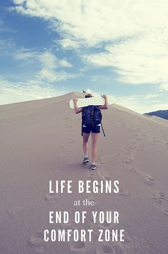 I do believe: Life begins at the end of your comfort zone.