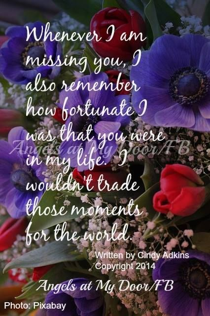 whenever I am missing you, I also remember how fortunate I was that you were in my life.  I wouldn't trade those moments for the world!