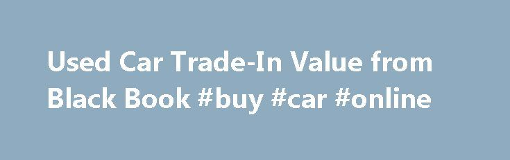 Used Car Trade-In Value from Black Book #buy #car #online http://autos.remmont.com/used-car-trade-in-value-from-black-book-buy-car-online/  #auto trade in value # Used Car Trade-In Value from Black Book Limited Time Offer! Get a free new car price quote with your used car value. Widely known and... Read more >The post Used Car Trade-In Value from Black Book #buy #car #online appeared first on Auto.
