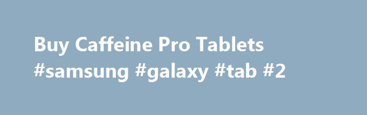 Buy Caffeine Pro Tablets #samsung #galaxy #tab #2 http://tablet.remmont.com/buy-caffeine-pro-tablets-samsung-galaxy-tab-2/  Caffeine Pro What is Caffeine Pro? It can be found in varying quantities in the beans, leaves and fruits of over 60 different plants with the most common sources being the coffee plant bean and the leaf of the tea bush. Caffeine Pro Benefits Caffeine is widely recognised as being the most popular drug around […]