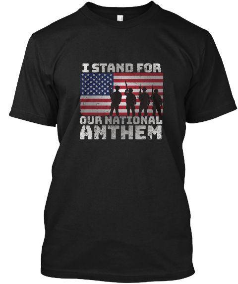 I Stand For Our National Anthem T Shirt Black T-Shirt Front