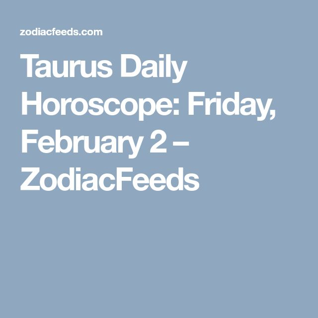 Taurus Daily Horoscope: Friday, February 2 – ZodiacFeeds