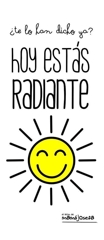¿Te lo han dicho ya? Hoy estás radiante ¡Buenos días!