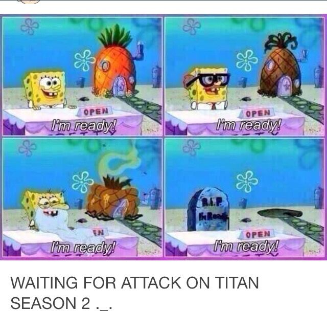 Waiting for Attack on Titan Season 2<<pfft. Why would we be dead? Only the characters die. Not us.