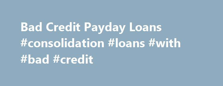 Bad Credit Payday Loans #consolidation #loans #with #bad #credit http://loans.remmont.com/bad-credit-payday-loans-consolidation-loans-with-bad-credit/  #bad credit payday loans # Bad Credit Payday Loans A Bad Credit Payday Loan is like any other Payday Loan: an advance on your paycheck, which you can borrow for a fee. The difference between Bad Credit Loans and the others is that Bad Credit Payday Loan lenders don't care if you have bad credit. […]The post Bad Credit Payday Loans…