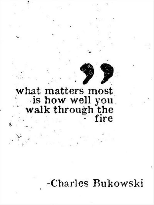 "Learn how to keep your chin up when it gets tough. | ""What matters most is how well you walk through the fire."" — Charles Bukowski"