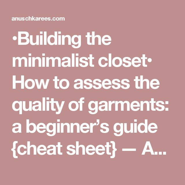 •Building the minimalist closet• How to assess the quality of garments: a beginner's guide {cheat sheet} — Anuschka <br>Rees