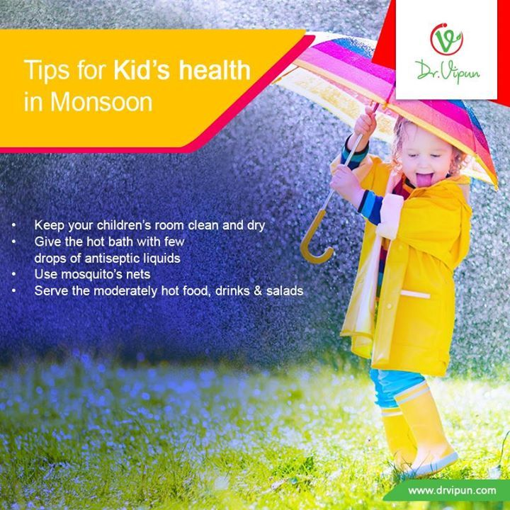 Take care of Kids health in Monsoon: • Keep your children's room clean and dry • Give the hot bath with few drops of antiseptic liquids • Use mosquito's nets • Serve the moderately hot food, drinks & salads for your child  http://www.drvipun.com/